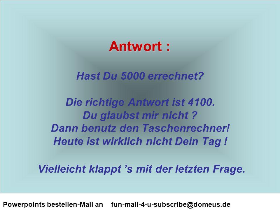 Powerpoints bestellen-Mail an fun-mail-4-u-subscribe@domeus.de Antwort : Antwort : Hast Du 5000 errechnet.