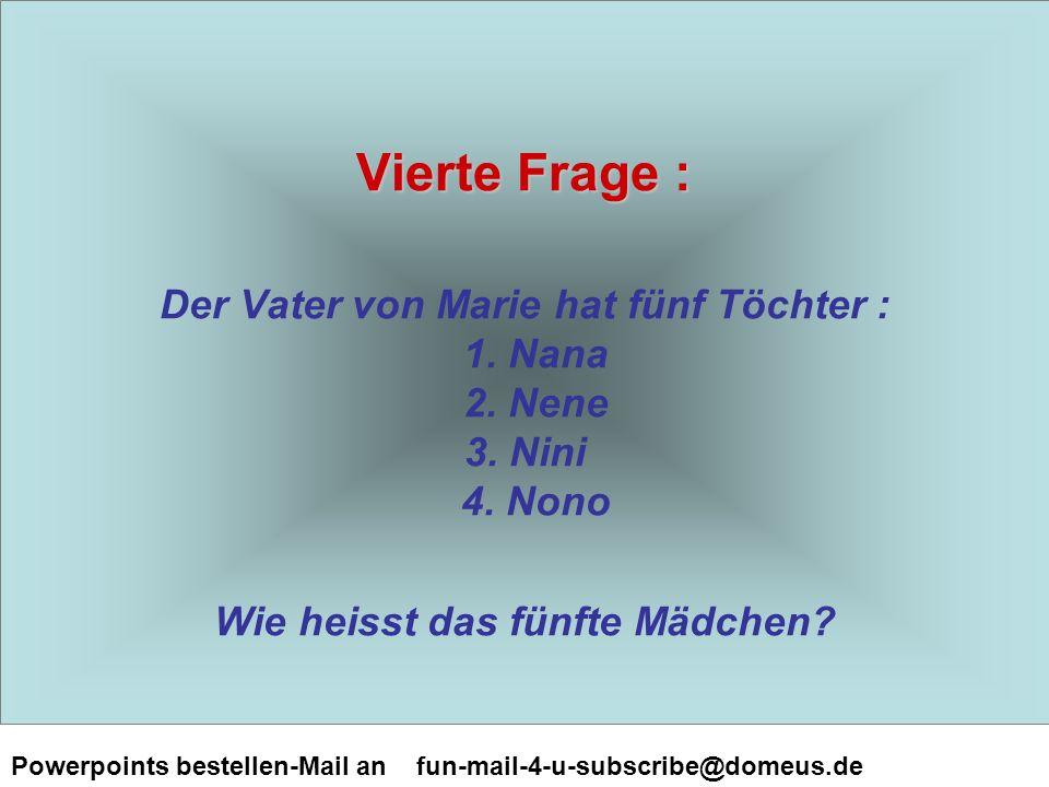 Powerpoints bestellen-Mail an fun-mail-4-u-subscribe@domeus.de Vierte Frage : Vierte Frage : Der Vater von Marie hat fünf Töchter : 1.