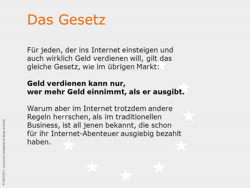© 2002 EKA european workgroup strategic analysis Das Gesetz Für jeden, der ins Internet einsteigen und auch wirklich Geld verdienen will, gilt das gleiche Gesetz, wie im übrigen Markt: Geld verdienen kann nur, wer mehr Geld einnimmt, als er ausgibt.