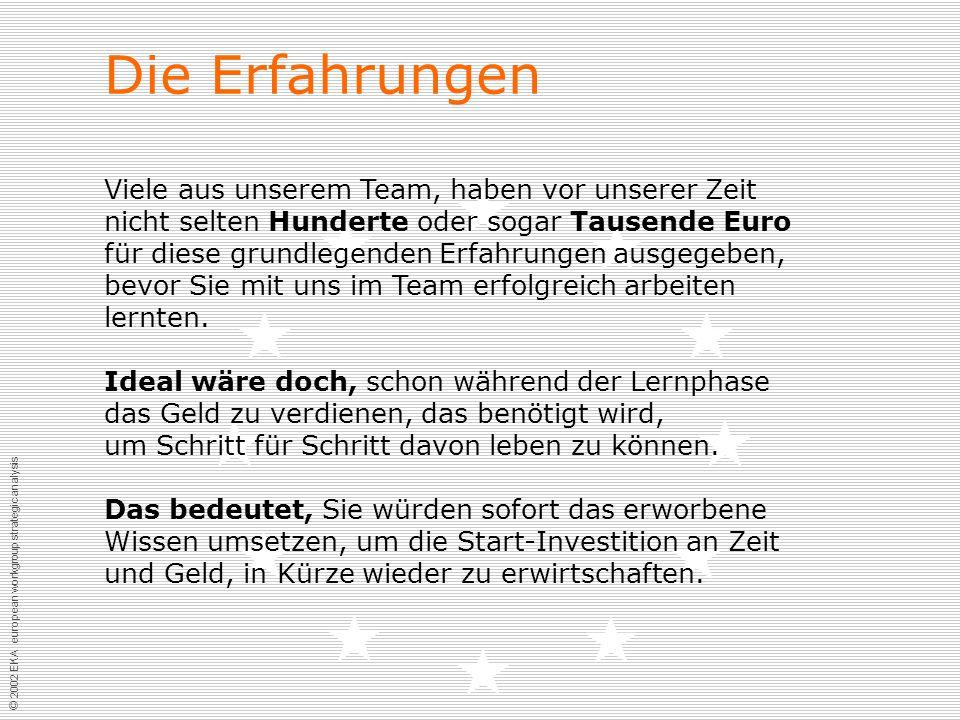 © 2002 EKA european workgroup strategic analysis Die Erfahrungen Viele aus unserem Team, haben vor unserer Zeit nicht selten Hunderte oder sogar Tausende Euro für diese grundlegenden Erfahrungen ausgegeben, bevor Sie mit uns im Team erfolgreich arbeiten lernten.