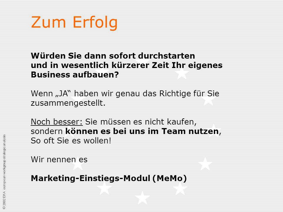 © 2002 EKA european workgroup strategic analysis Zum Erfolg Würden Sie dann sofort durchstarten und in wesentlich kürzerer Zeit Ihr eigenes Business aufbauen.