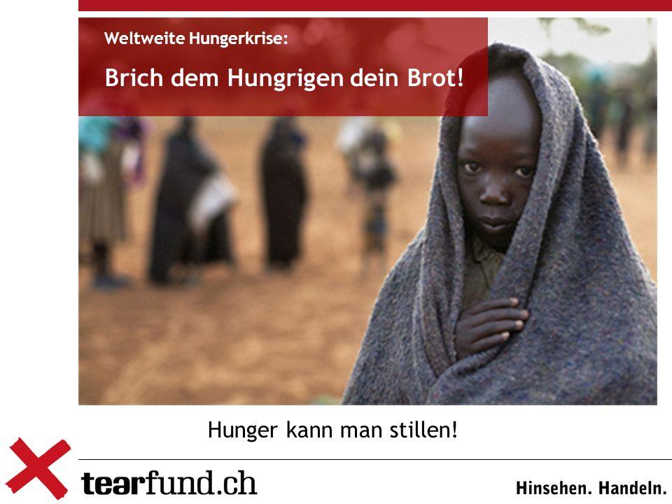 Hunger kann man stillen! Weltweite Hungerkrise: Brich dem Hungrigen dein Brot!