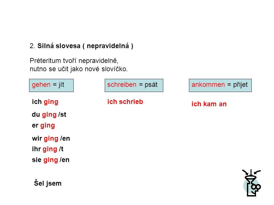 2. Silná slovesa ( nepravidelná ) Préteritum tvoří nepravidelně, nutno se učit jako nové slovíčko. ich gingich schrieb ich kam an wir ging /en du ging