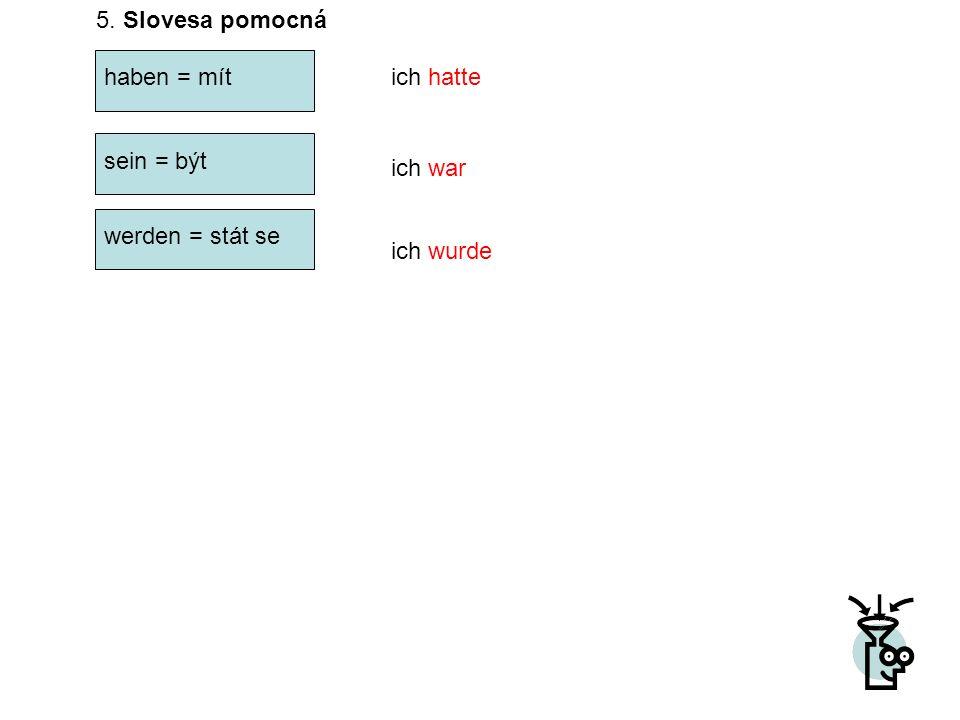 5. Slovesa pomocná haben = mítich hatte sein = být werden = stát se ich war ich wurde
