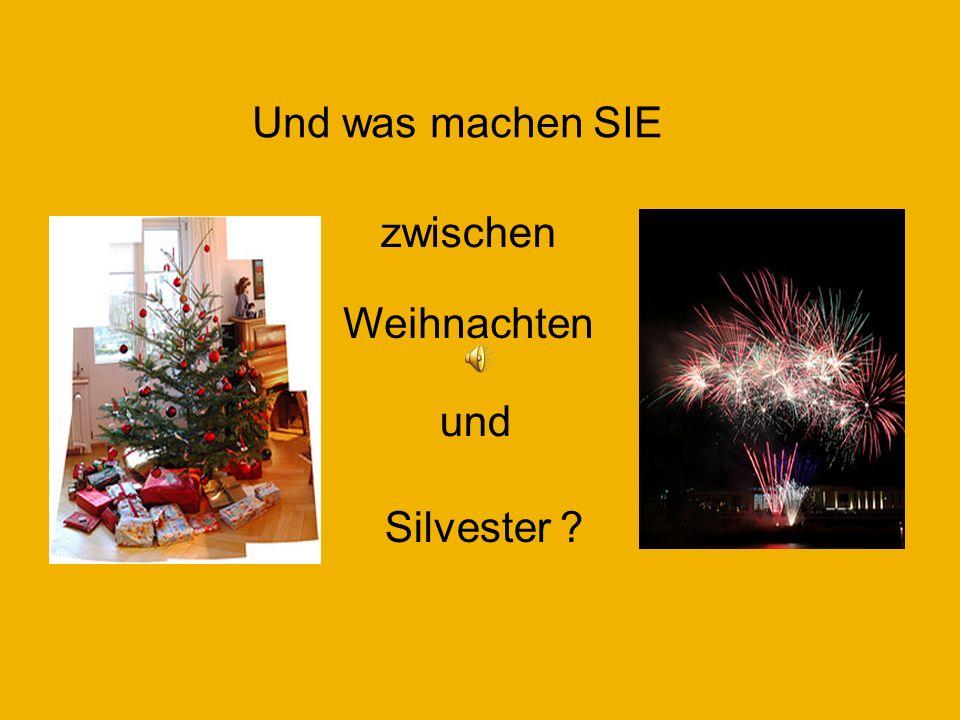 Und was machen SIE und zwischen Weihnachten Silvester ?