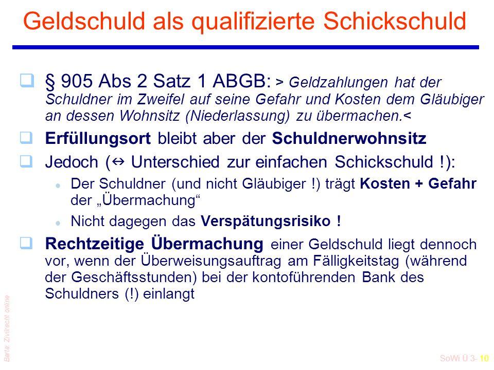 SoWi Ü 3- 10 Barta: Zivilrecht online Geldschuld als qualifizierte Schickschuld q§ 905 Abs 2 Satz 1 ABGB: > Geldzahlungen hat der Schuldner im Zweifel auf seine Gefahr und Kosten dem Gläubiger an dessen Wohnsitz (Niederlassung) zu übermachen.< qErfüllungsort bleibt aber der Schuldnerwohnsitz qJedoch ( Unterschied zur einfachen Schickschuld !): l Der Schuldner (und nicht Gläubiger !) trägt Kosten + Gefahr der Übermachung l Nicht dagegen das Verspätungsrisiko .