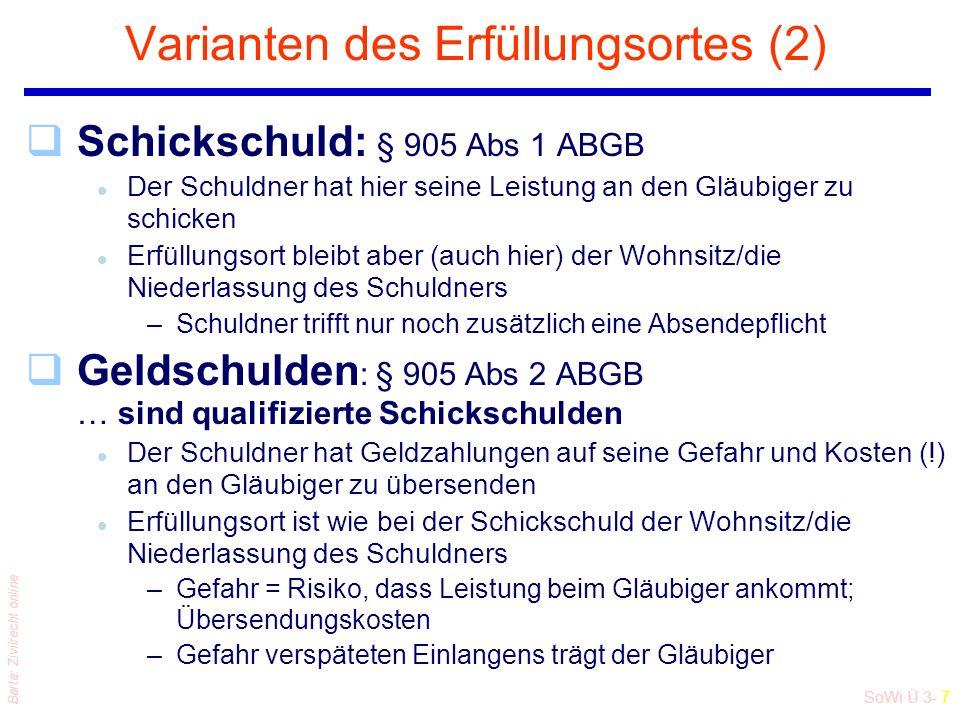 SoWi Ü 3- 7 Barta: Zivilrecht online Varianten des Erfüllungsortes (2) qSchickschuld: § 905 Abs 1 ABGB l Der Schuldner hat hier seine Leistung an den