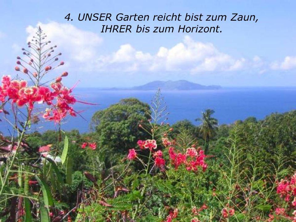 4. UNSER Garten reicht bist zum Zaun, IHRER bis zum Horizont.