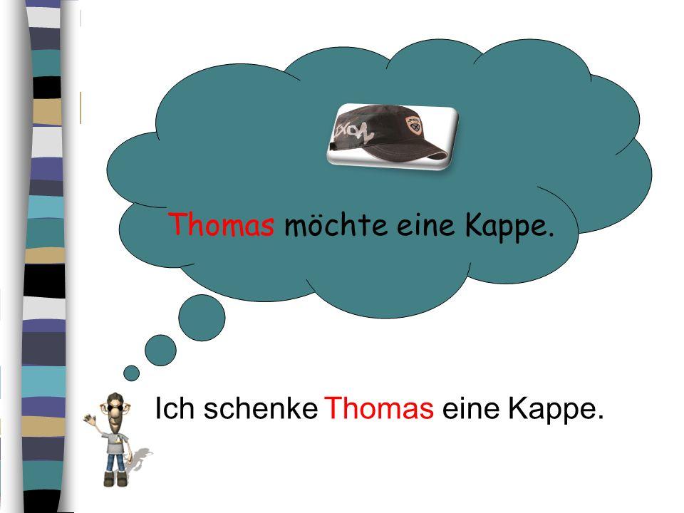 Thomas möchte eine Kappe. Ich schenke Thomas eine Kappe.