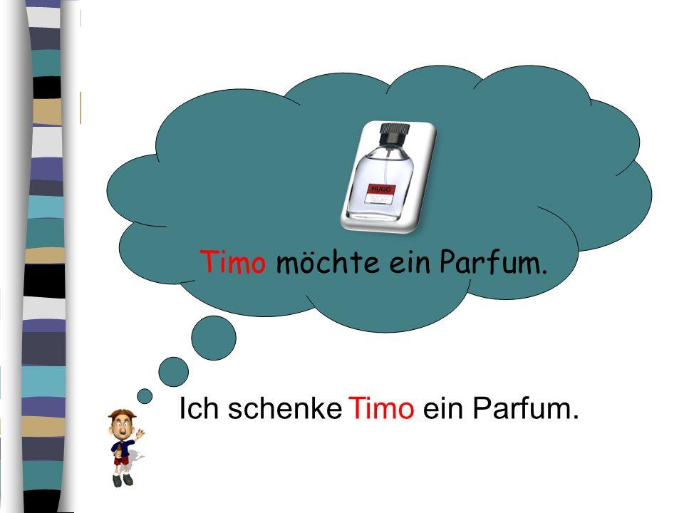 Timo möchte ein Parfum. Ich schenke Timo ein Parfum.