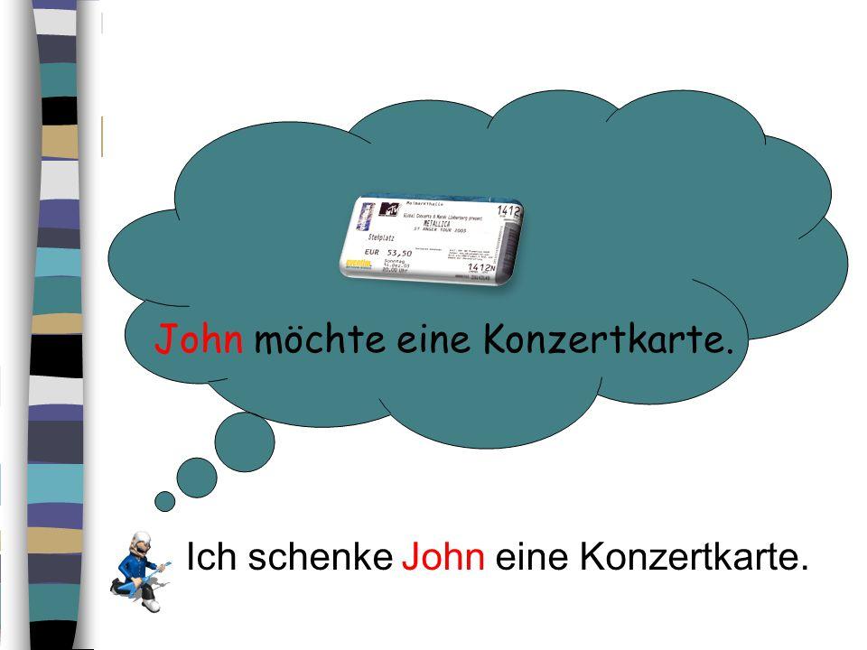 John möchte eine Konzertkarte. Ich schenke John eine Konzertkarte.