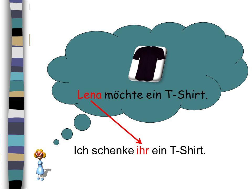 Lena möchte ein T-Shirt. Ich schenke ihr ein T-Shirt.
