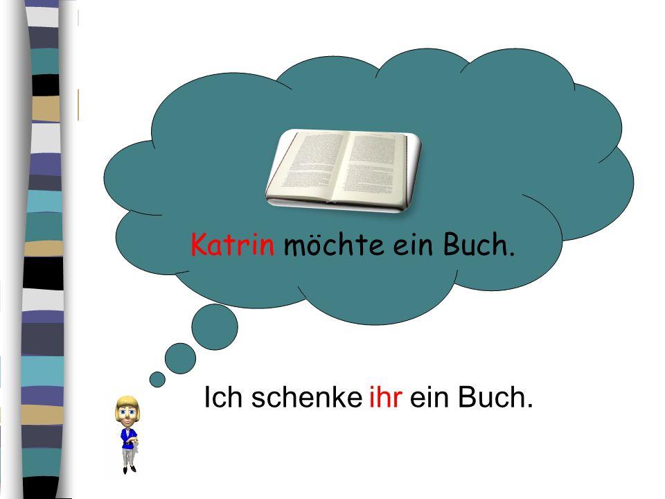 Katrin möchte ein Buch. Ich schenke ihr ein Buch.