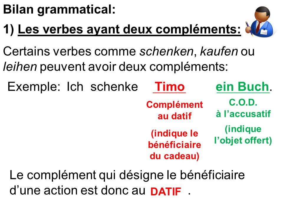 Bilan grammatical: 1) Les verbes ayant deux compléments: Certains verbes comme schenken, kaufen ou leihen peuvent avoir deux compléments: Exemple: Ich