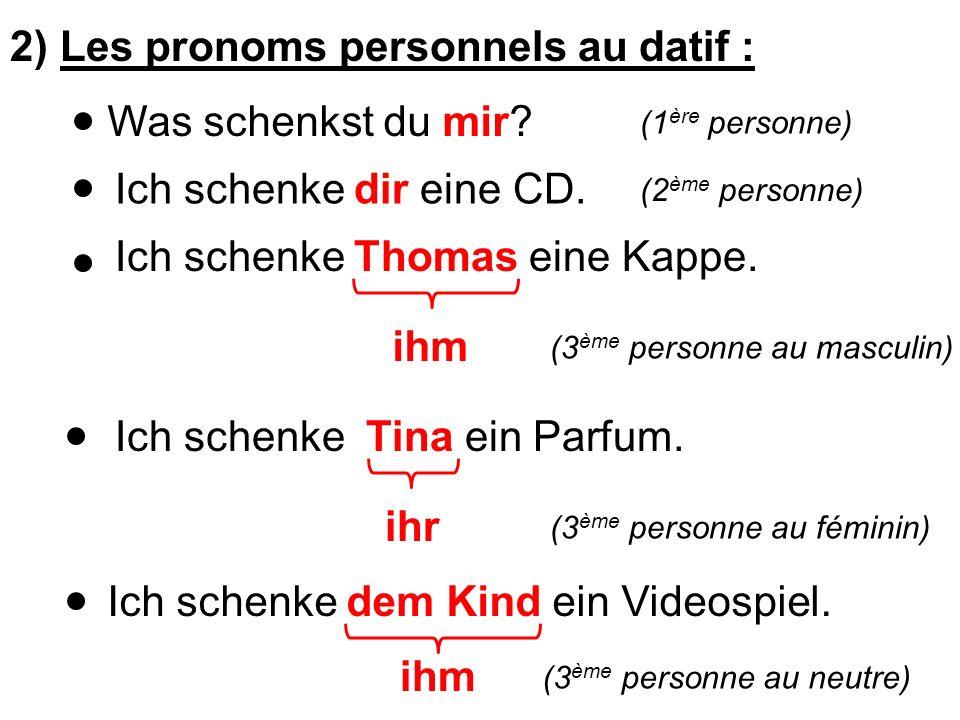 2) Les pronoms personnels au datif : Was schenkst du mir? Ich schenke dir eine CD. Ich schenke Thomas eine Kappe. ihm Ich schenke Tina ein Parfum. ihr