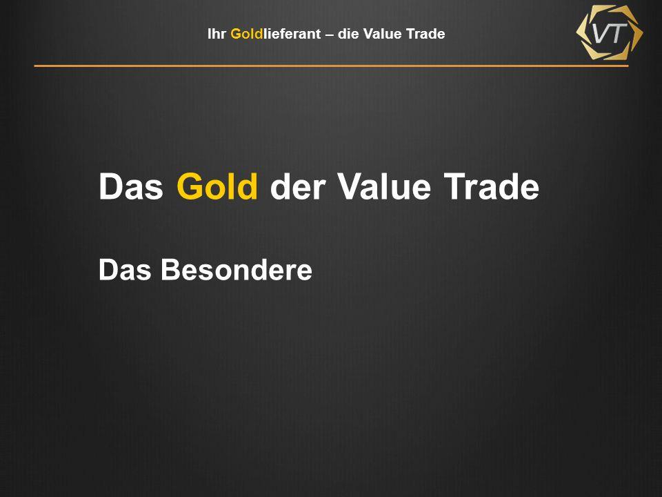 Ihr Goldlieferant – die Value Trade Unser Gold … kommt aus bekannten Produktionsstätten, wie z.