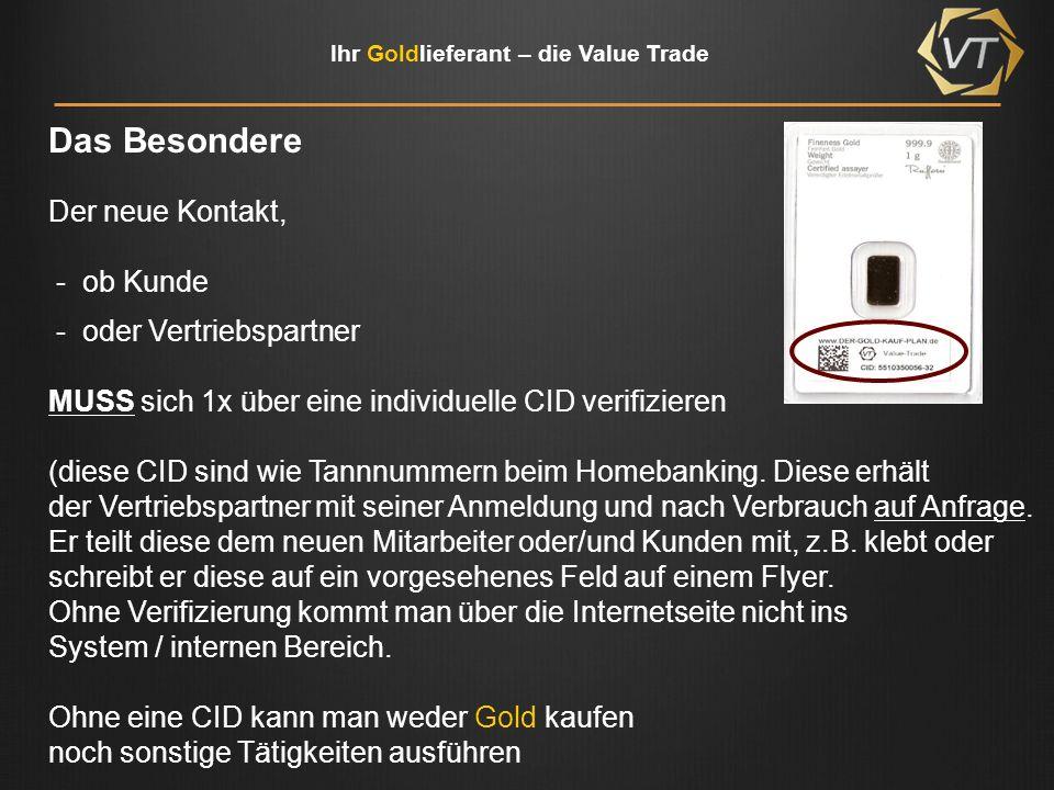Ihr Goldlieferant – die Value Trade Die Value Trade (VT) verkauft Gold ausschließlich über den Vertriebspartner Vorteile für den Vertriebspartner: Verkauf ab 1 Gramm Verkauf auch im Ratenkauf möglich Schnelle Lieferung Vertriebspartner muss nicht mit einer zusätzlichen Gebühr arbeiten, um Provisionen zu generieren Die VT steht nicht im Wettbewerb zum Vertrieb Anfragen von Kunden werden an den Vertrieb weiter gegeben Durch die CID werden sowohl Kunden als auch neue Vetriebspartner eindeutig geschlüsselt Durch die CID ist weltweiter Vertrieb möglich