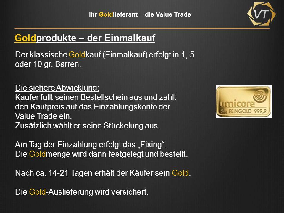 Ihr Goldlieferant – die Value Trade Goldprodukte – der Ratenkauf Der Gold-Ratenkauf ( Gold -Kauf-Plan) erfolgt nur in 1 gr.