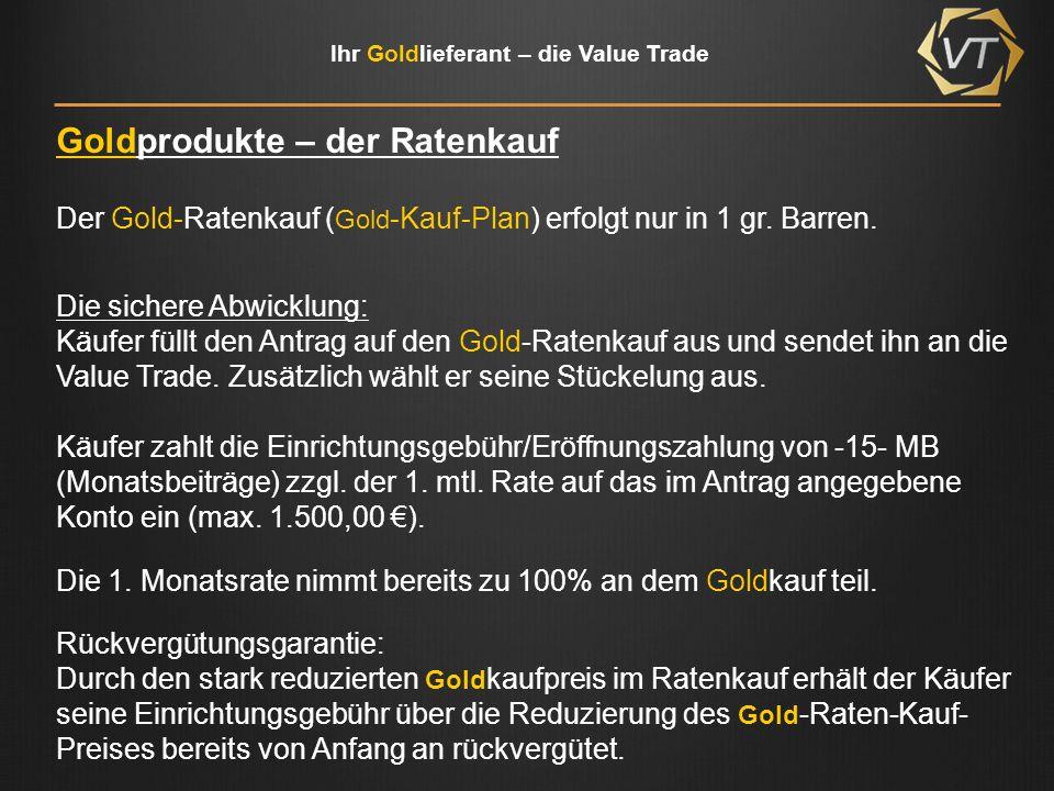 Ihr Goldlieferant – die Value Trade Goldprodukte – der Ratenkauf Die Einrichtungsgebühr kann auch ratierlich erbracht werden Käufer zahlt dann eine Einrichtungsgebühr von -15- MB (Monatsbeiträge) zzgl.