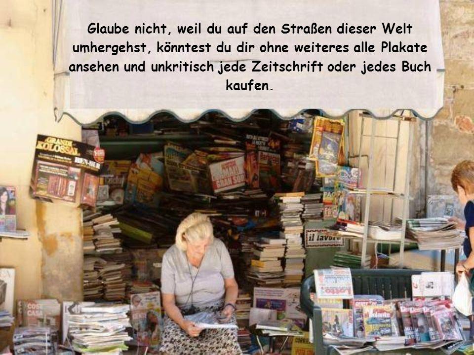 Glaube nicht, weil du auf den Straßen dieser Welt umhergehst, könntest du dir ohne weiteres alle Plakate ansehen und unkritisch jede Zeitschrift oder jedes Buch kaufen.