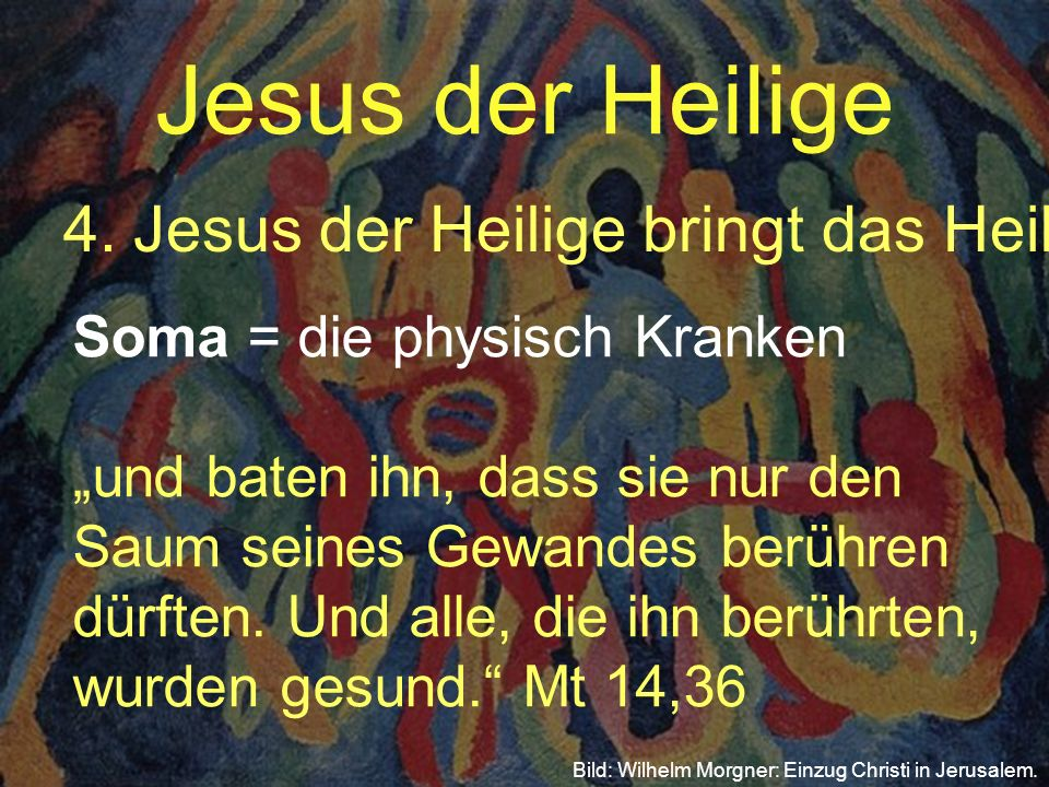 Jesus der Heilige 4.Jesus der Heilige bringt das Heil Bild: Wilhelm Morgner: Einzug Christi in Jerusalem. Soma = die physisch Krankenund baten ihn, da