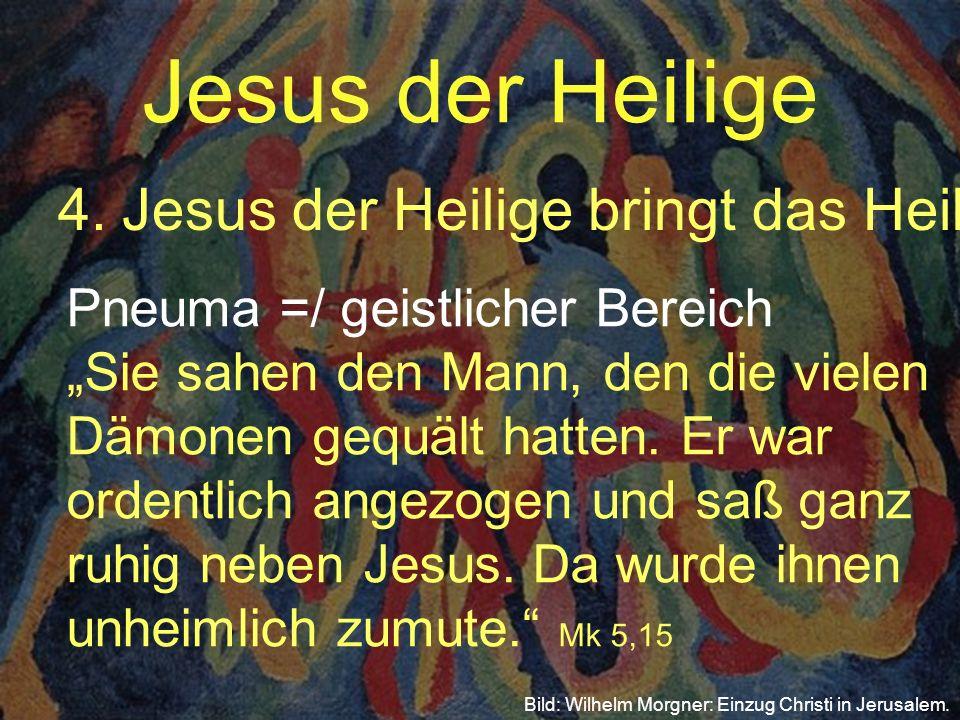 Jesus der Heilige 4.Jesus der Heilige bringt das Heil Bild: Wilhelm Morgner: Einzug Christi in Jerusalem. Pneuma =/ geistlicher Bereich Sie sahen den