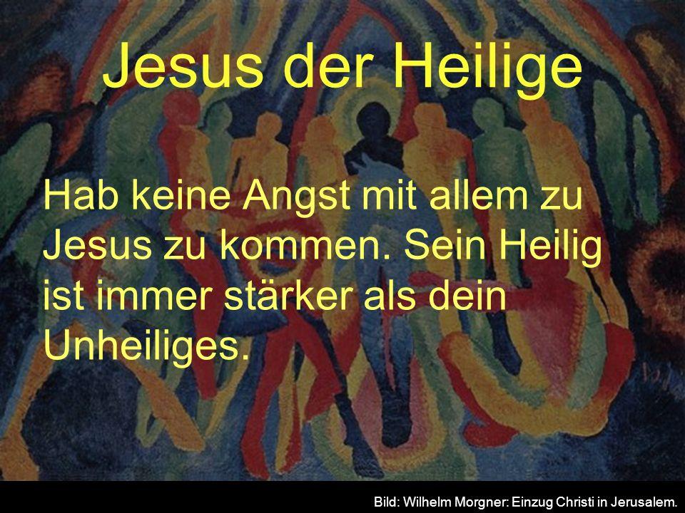 Jesus der Heilige Hab keine Angst mit allem zu Jesus zu kommen. Sein Heilig ist immer stärker als dein Unheiliges. Bild: Wilhelm Morgner: Einzug Chris