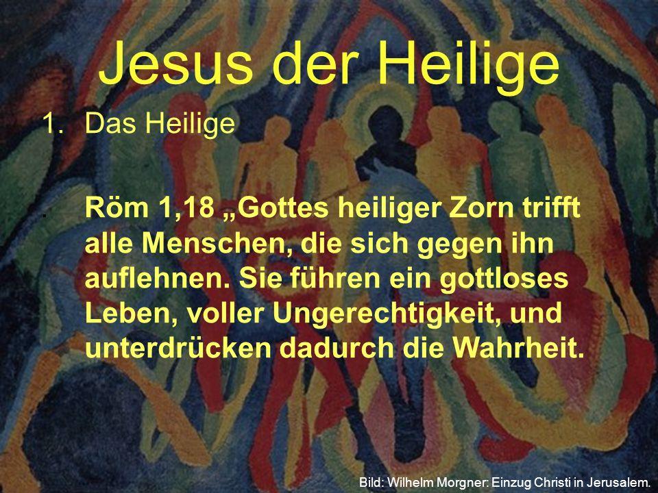 Jesus der Heilige 1.Das Heilige. Röm 1,18 Gottes heiliger Zorn trifft alle Menschen, die sich gegen ihn auflehnen. Sie führen ein gottloses Leben, vol