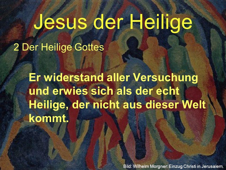 Jesus der Heilige 2 Der Heilige Gottes Er widerstand aller Versuchung und erwies sich als der echt Heilige, der nicht aus dieser Welt kommt. Bild: Wil