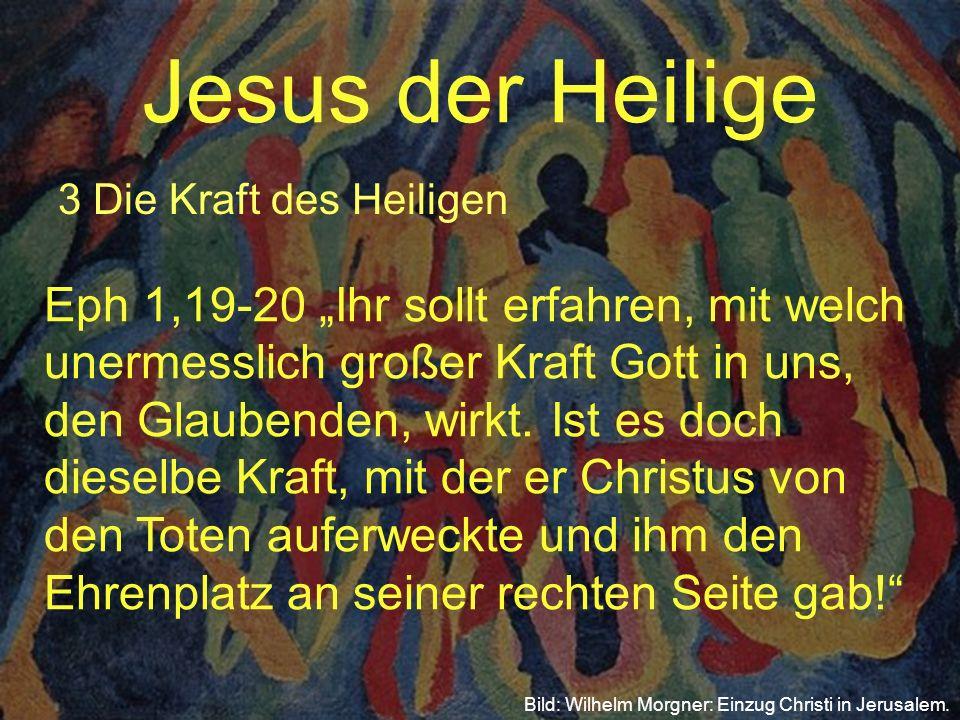 Jesus der Heilige 3 Die Kraft des Heiligen Bild: Wilhelm Morgner: Einzug Christi in Jerusalem. Eph 1,19-20 Ihr sollt erfahren, mit welch unermesslich