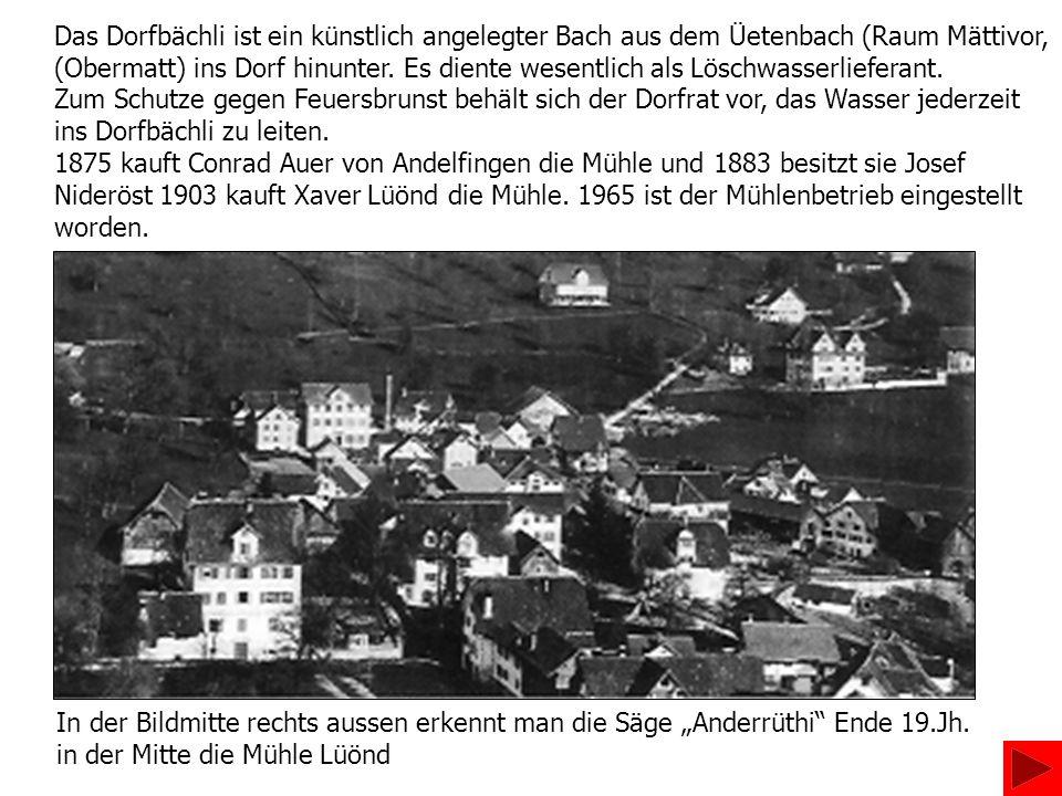 Das Dorfbächli ist ein künstlich angelegter Bach aus dem Üetenbach (Raum Mättivor, (Obermatt) ins Dorf hinunter. Es diente wesentlich als Löschwasserl