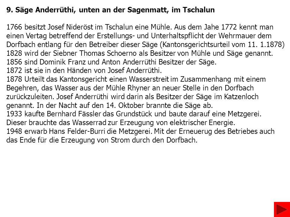 9. Säge Anderrüthi, unten an der Sagenmatt, im Tschalun 1766 besitzt Josef Nideröst im Tschalun eine Mühle. Aus dem Jahe 1772 kennt man einen Vertag b