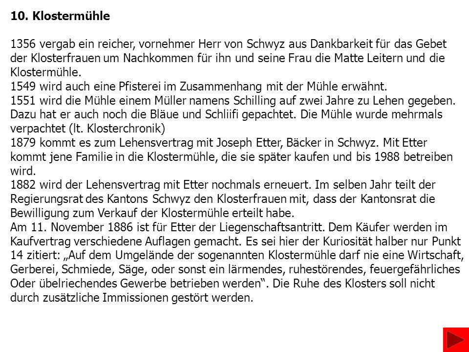 10. Klostermühle 1356 vergab ein reicher, vornehmer Herr von Schwyz aus Dankbarkeit für das Gebet der Klosterfrauen um Nachkommen für ihn und seine Fr