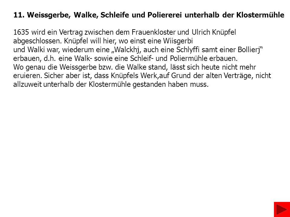 11. Weissgerbe, Walke, Schleife und Poliererei unterhalb der Klostermühle 1635 wird ein Vertrag zwischen dem Frauenkloster und Ulrich Knüpfel abgeschl