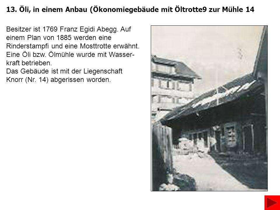13. Öli, in einem Anbau (Ökonomiegebäude mit Öltrotte9 zur Mühle 14 Besitzer ist 1769 Franz Egidi Abegg. Auf einem Plan von 1885 werden eine Rindersta