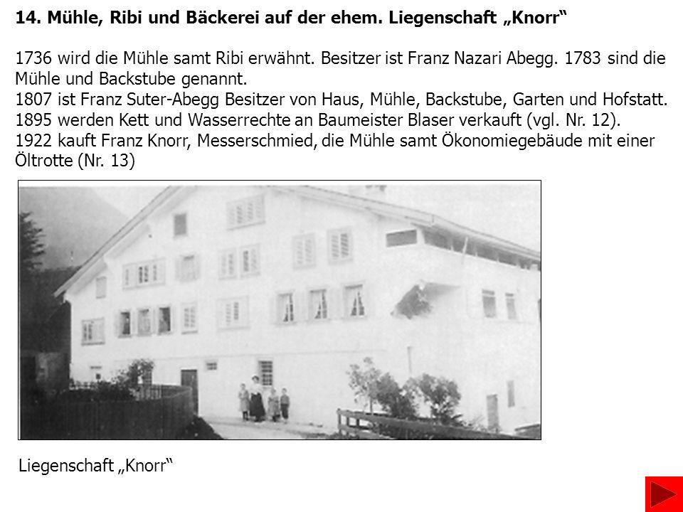 14. Mühle, Ribi und Bäckerei auf der ehem. Liegenschaft Knorr 1736 wird die Mühle samt Ribi erwähnt. Besitzer ist Franz Nazari Abegg. 1783 sind die Mü