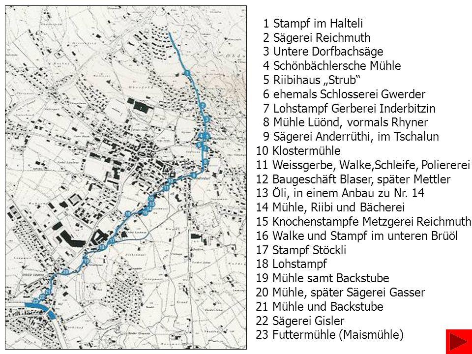 1 Stampf im Halteli 2 Sägerei Reichmuth 3 Untere Dorfbachsäge 4 Schönbächlersche Mühle 5 Riibihaus Strub 6 ehemals Schlosserei Gwerder 7 Lohstampf Ger