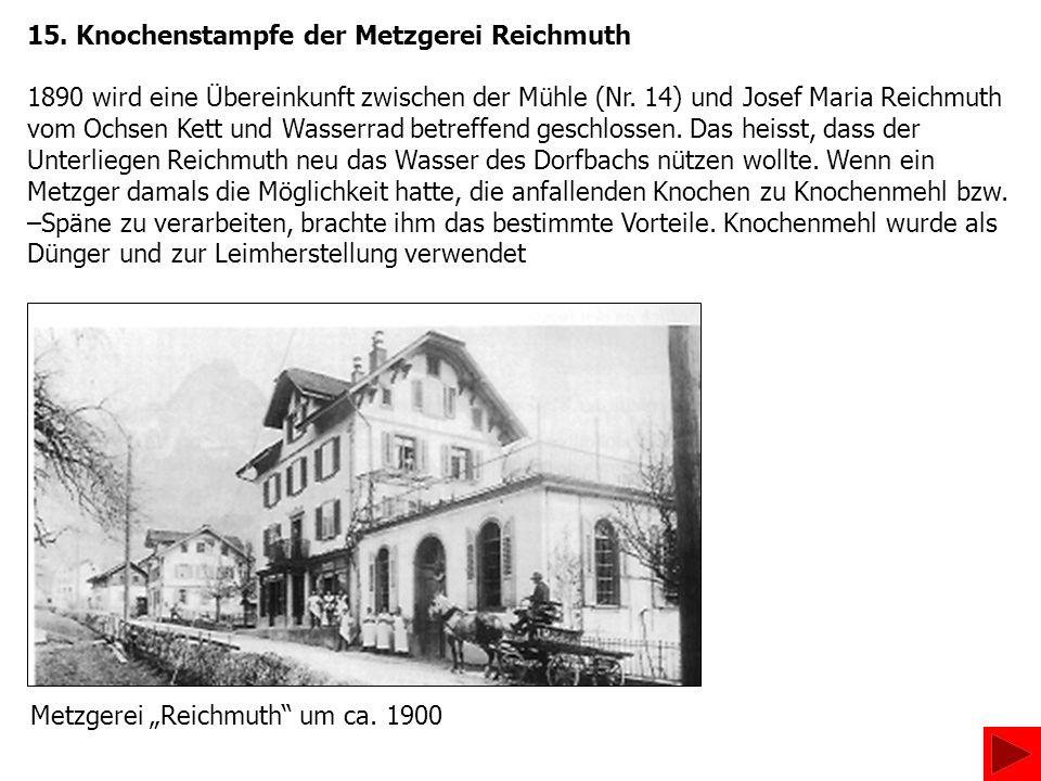 15. Knochenstampfe der Metzgerei Reichmuth 1890 wird eine Übereinkunft zwischen der Mühle (Nr. 14) und Josef Maria Reichmuth vom Ochsen Kett und Wasse