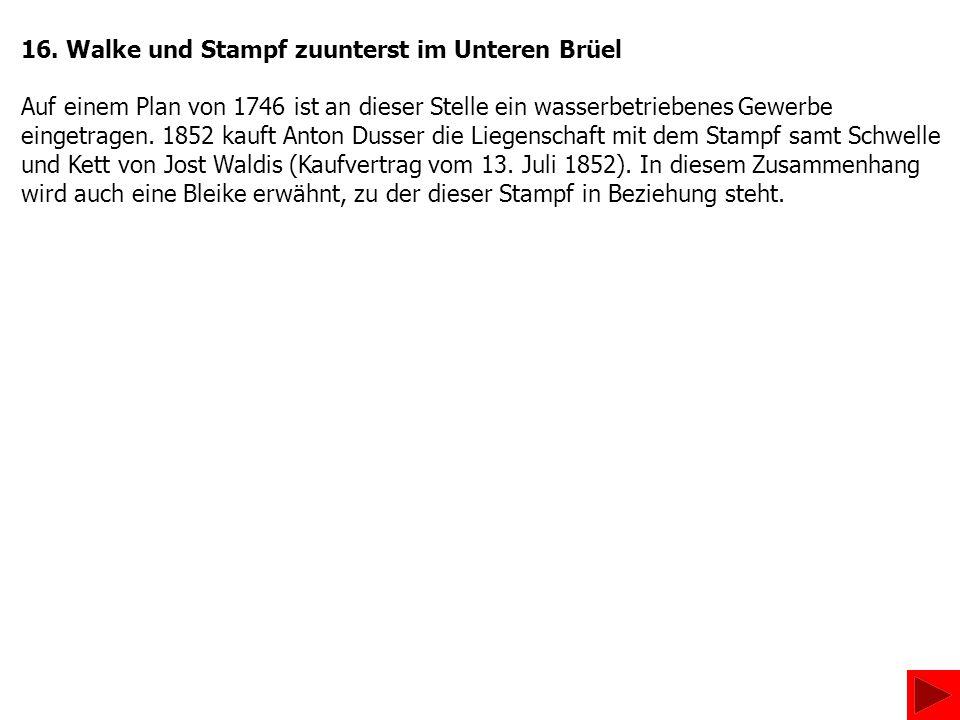 16. Walke und Stampf zuunterst im Unteren Brüel Auf einem Plan von 1746 ist an dieser Stelle ein wasserbetriebenes Gewerbe eingetragen. 1852 kauft Ant