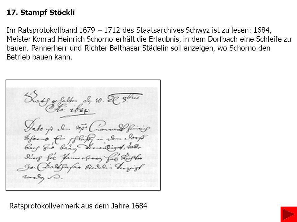 17. Stampf Stöckli Im Ratsprotokollband 1679 – 1712 des Staatsarchives Schwyz ist zu lesen: 1684, Meister Konrad Heinrich Schorno erhält die Erlaubnis
