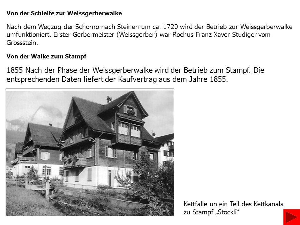 Von der Schleife zur Weissgerberwalke Nach dem Wegzug der Schorno nach Steinen um ca. 1720 wird der Betrieb zur Weissgerberwalke umfunktioniert. Erste