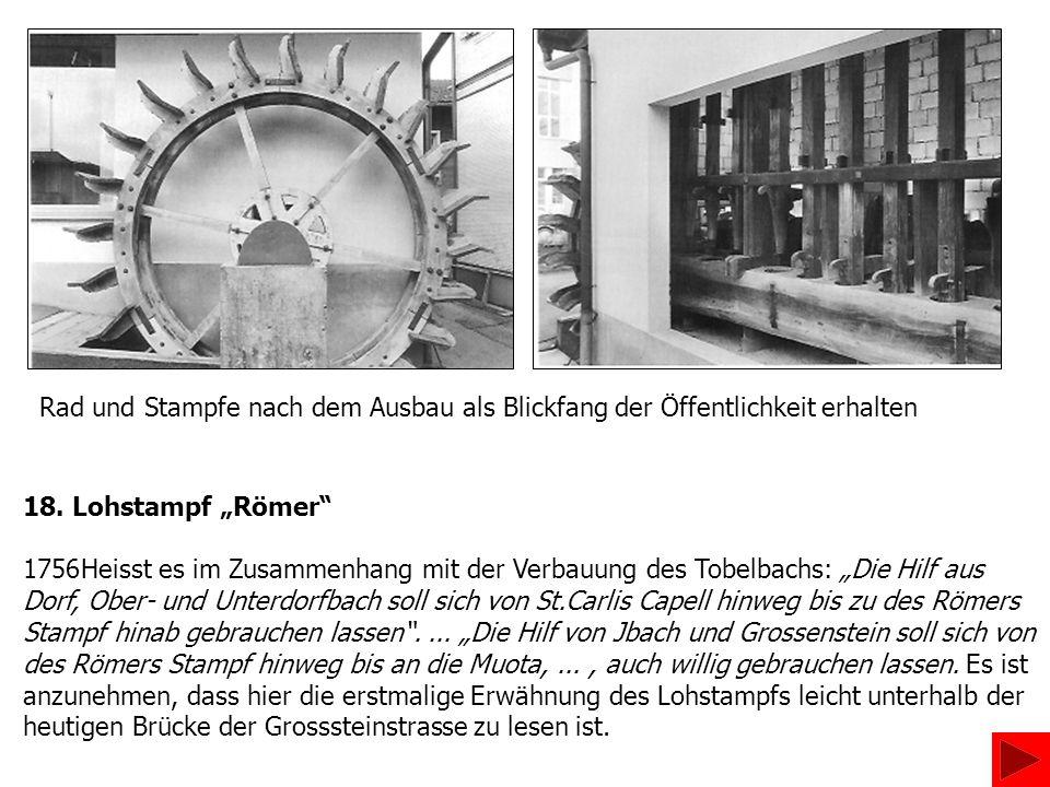Rad und Stampfe nach dem Ausbau als Blickfang der Öffentlichkeit erhalten 18. Lohstampf Römer 1756Heisst es im Zusammenhang mit der Verbauung des Tobe