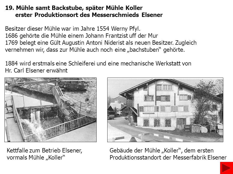19. Mühle samt Backstube, später Mühle Koller erster Produktionsort des Messerschmieds Elsener Besitzer dieser Mühle war im Jahre 1554 Werny Pfyl. 168