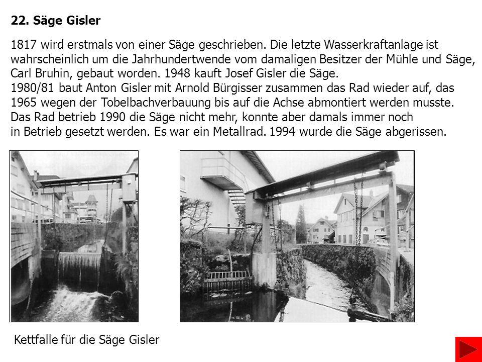 22. Säge Gisler 1817 wird erstmals von einer Säge geschrieben. Die letzte Wasserkraftanlage ist wahrscheinlich um die Jahrhundertwende vom damaligen B