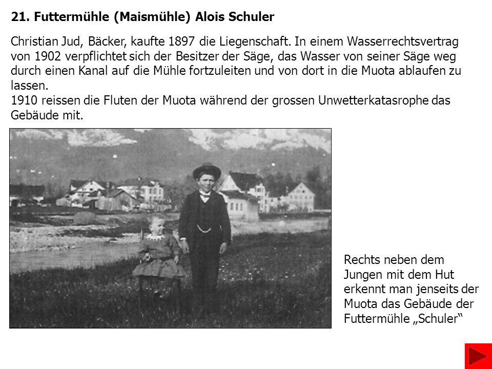 21. Futtermühle (Maismühle) Alois Schuler Christian Jud, Bäcker, kaufte 1897 die Liegenschaft. In einem Wasserrechtsvertrag von 1902 verpflichtet sich