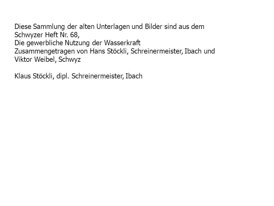 Diese Sammlung der alten Unterlagen und Bilder sind aus dem Schwyzer Heft Nr. 68, Die gewerbliche Nutzung der Wasserkraft Zusammengetragen von Hans St