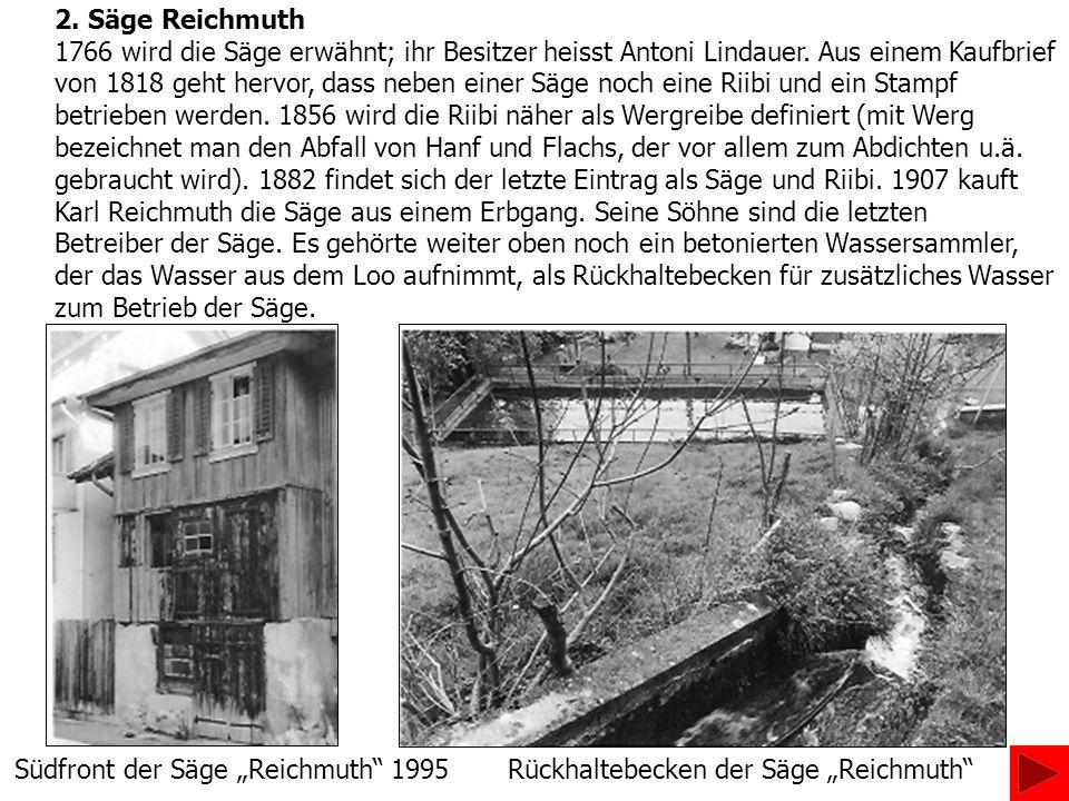 2. Säge Reichmuth 1766 wird die Säge erwähnt; ihr Besitzer heisst Antoni Lindauer. Aus einem Kaufbrief von 1818 geht hervor, dass neben einer Säge noc