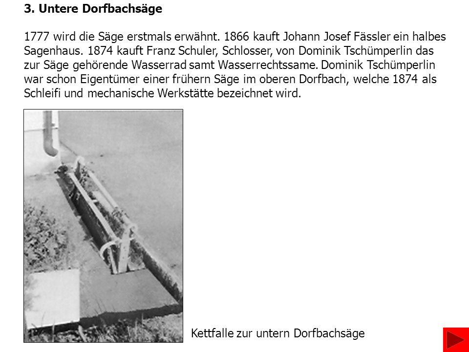 3. Untere Dorfbachsäge 1777 wird die Säge erstmals erwähnt. 1866 kauft Johann Josef Fässler ein halbes Sagenhaus. 1874 kauft Franz Schuler, Schlosser,
