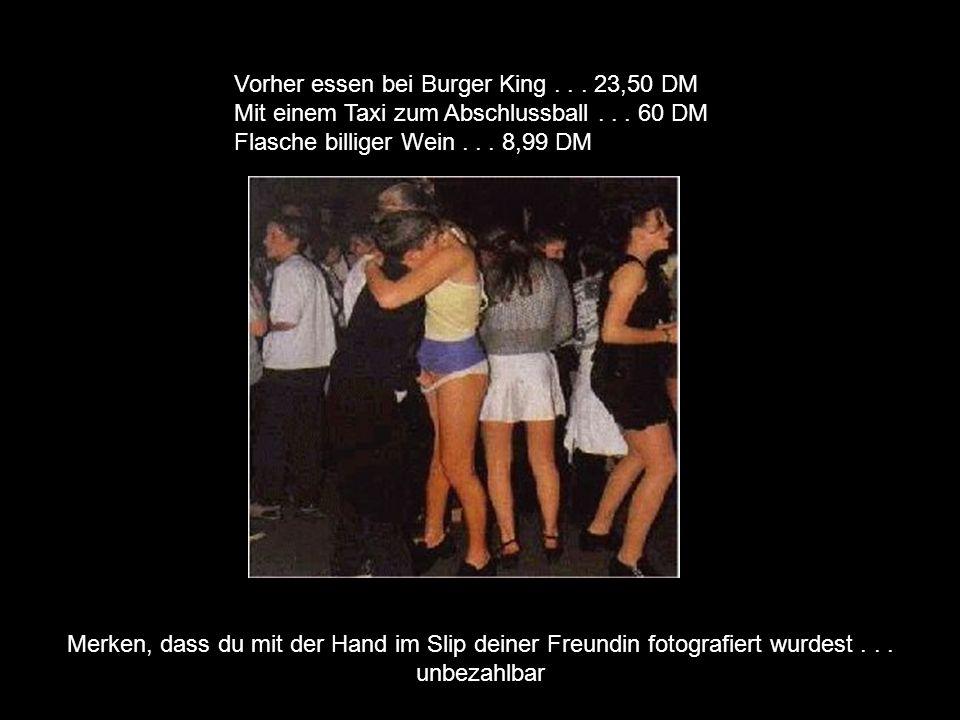 Vorher essen bei Burger King... 23,50 DM Mit einem Taxi zum Abschlussball... 60 DM Flasche billiger Wein... 8,99 DM Merken, dass du mit der Hand im Sl
