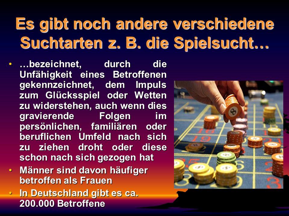 Es gibt noch andere verschiedene Suchtarten z. B. die Spielsucht… …bezeichnet, durch die Unfähigkeit eines Betroffenen gekennzeichnet, dem Impuls zum